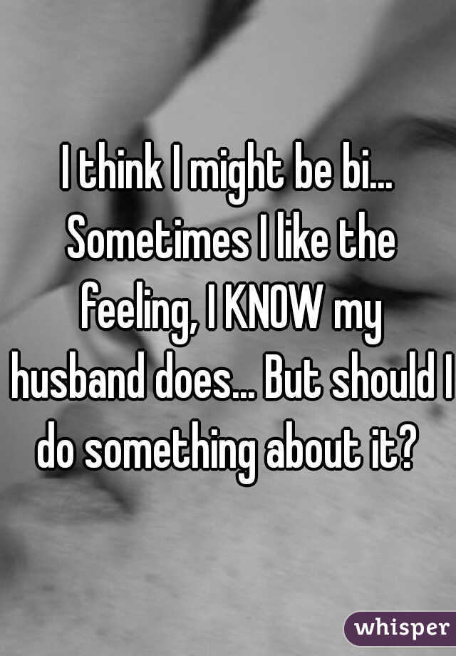 I think I might be bi... Sometimes I like the feeling, I KNOW my husband does... But should I do something about it?