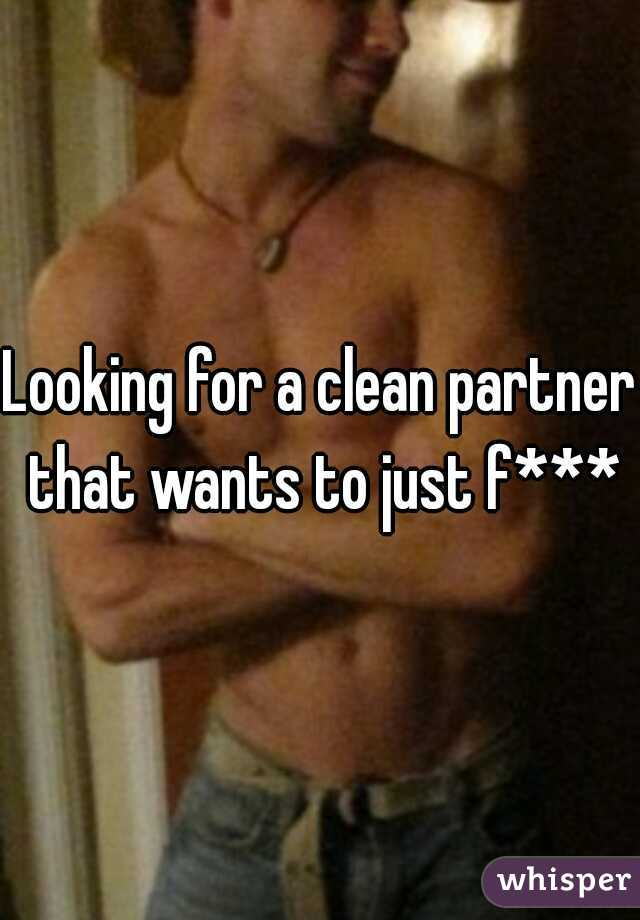 Looking for a clean partner that wants to just f***