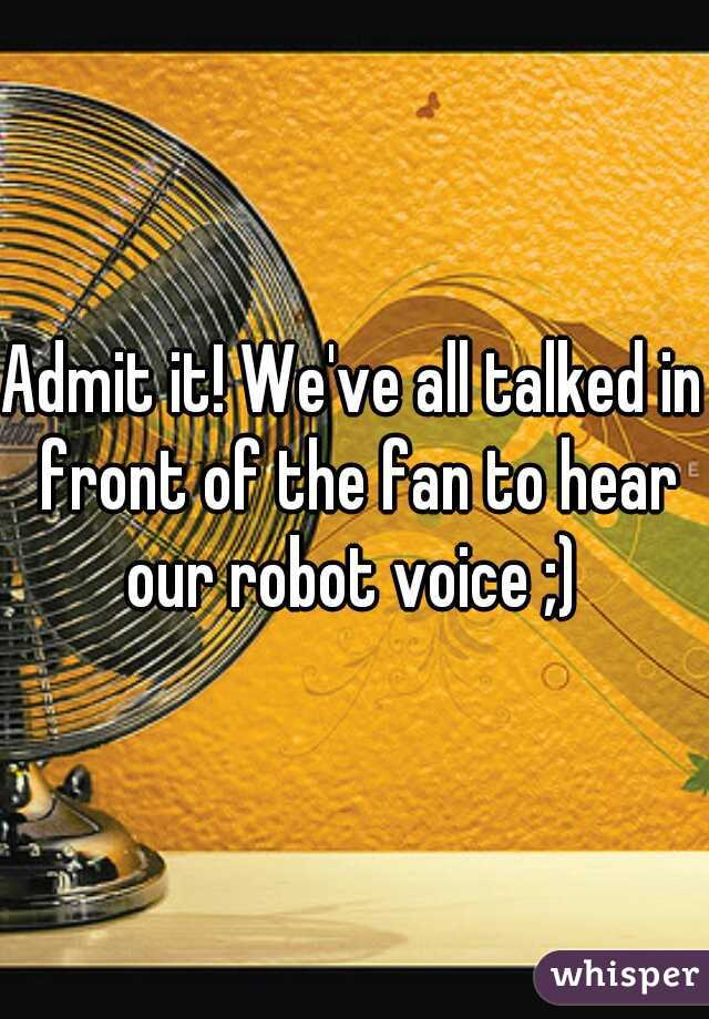 Admit it! We've all talked in front of the fan to hear our robot voice ;)