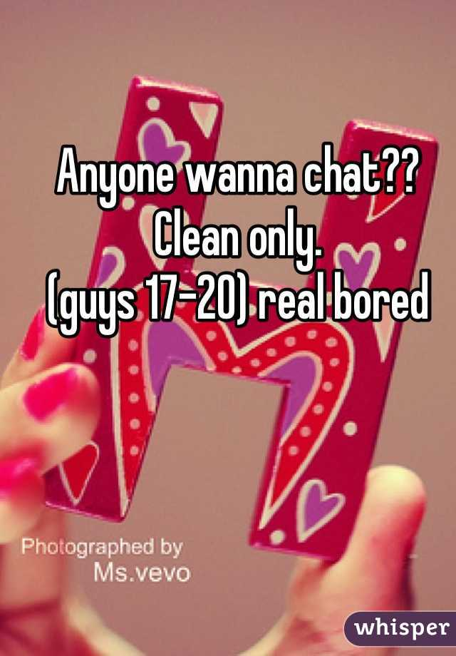 Anyone wanna chat?? Clean only. (guys 17-20) real bored