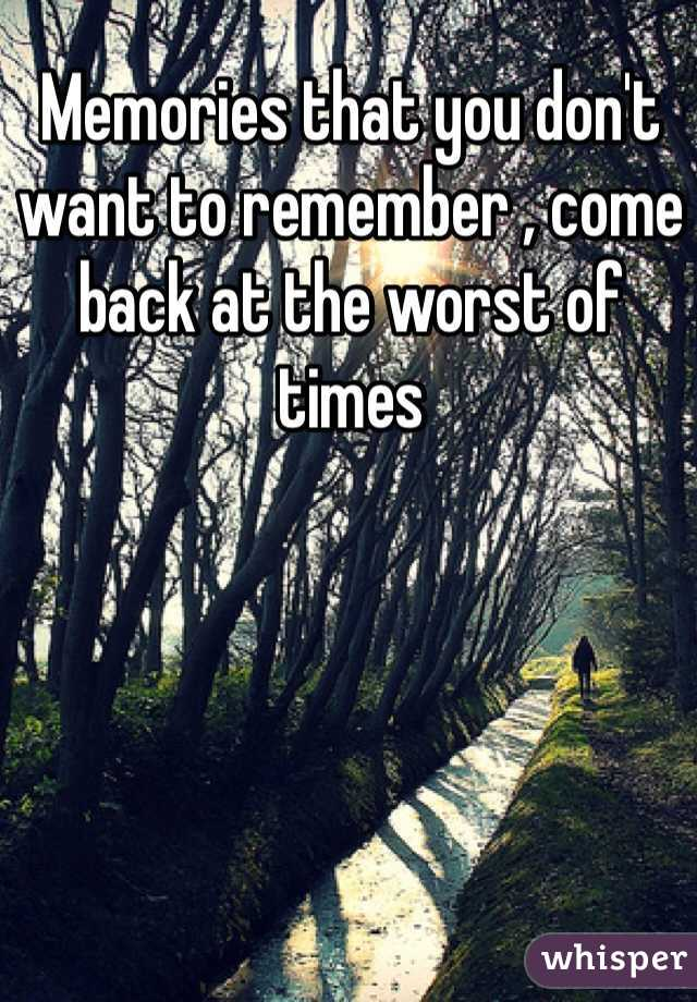 Memories that you don't want to remember , come back at the worst of times