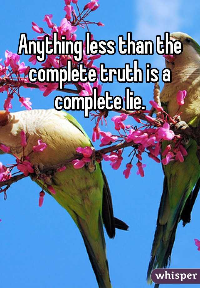Anything less than the complete truth is a complete lie.