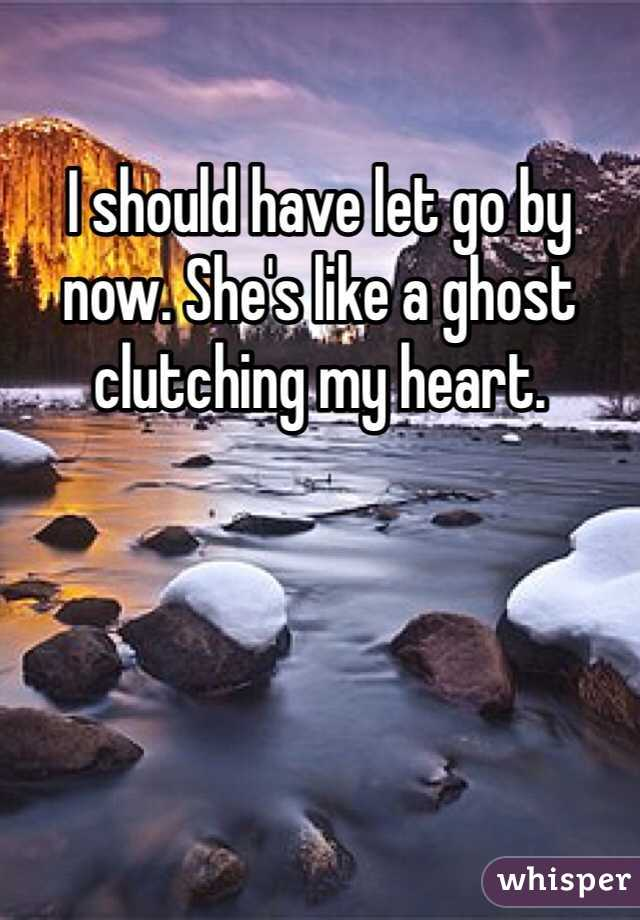 I should have let go by now. She's like a ghost clutching my heart.