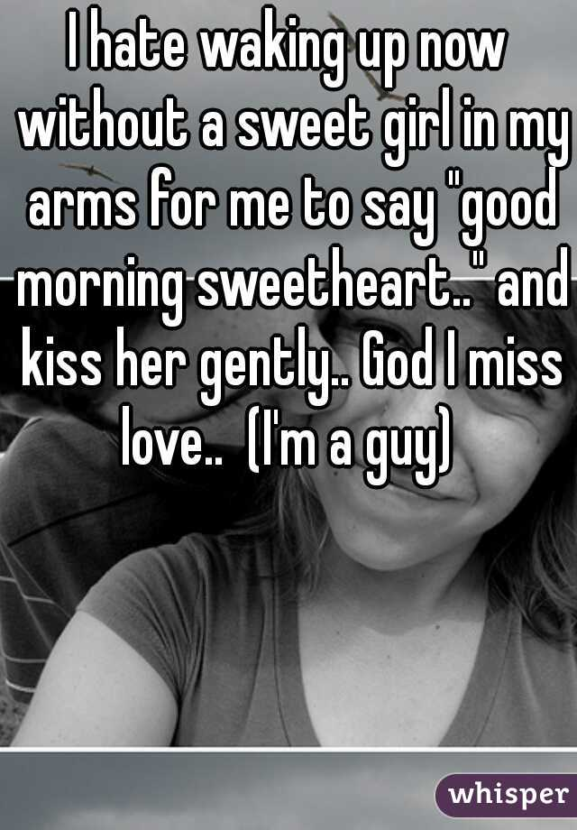 i hate waking up now without a sweet girl in my arms for me to say good morning