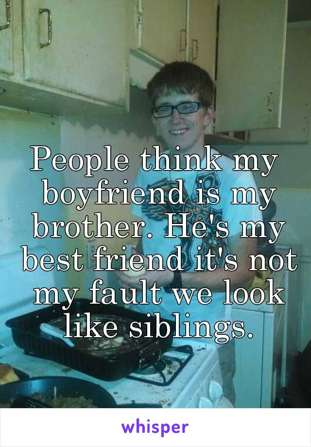 People think my boyfriend is my brother. He's my best friend it's not my fault we look like siblings.