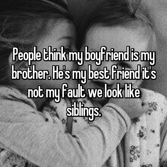 People think my boyfriend is my brother. He's my best friend it's not my fault we look like siblings.