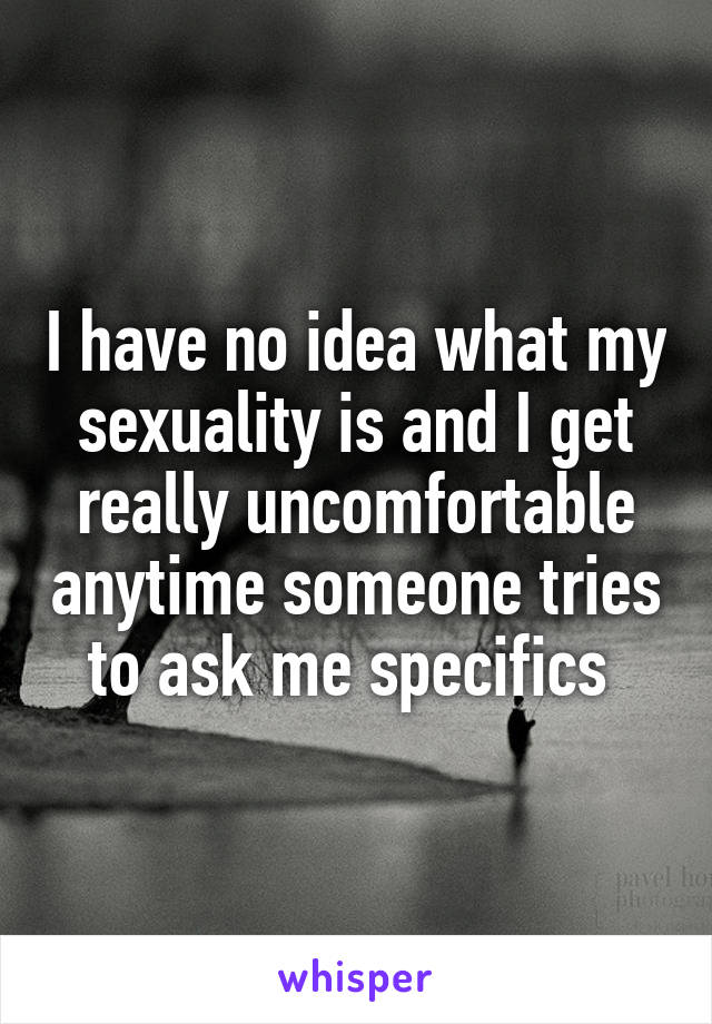 I have no idea what my sexuality is and I get really uncomfortable anytime someone tries to ask me specifics