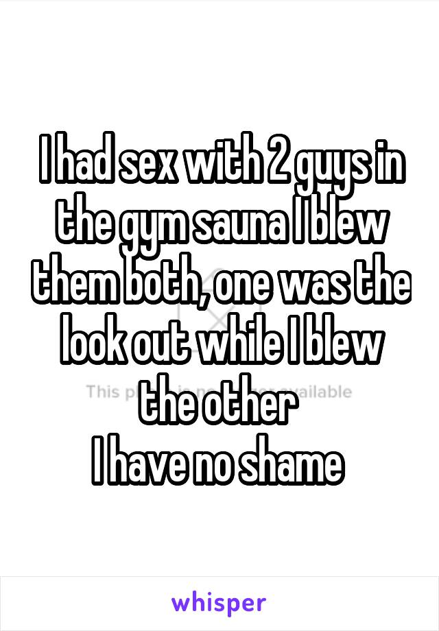 I had sex with 2 guys in the gym sauna I blew them both, one was the look out while I blew the other  I have no shame