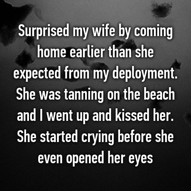 Surprised my wife by coming home earlier than she expected from my deployment. She was tanning on the beach and I went up and kissed her. She started crying before she even opened her eyes