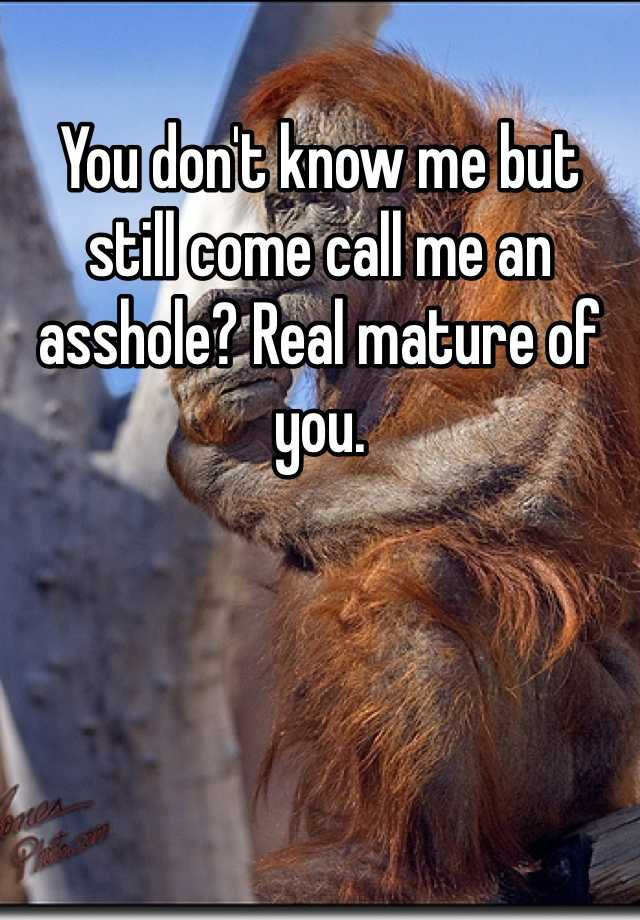 you don't know me but still come call me an asshole? real mature of you.