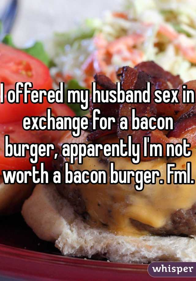 I offered my husband sex in exchange for a bacon burger, apparently I'm not worth a bacon burger. Fml.