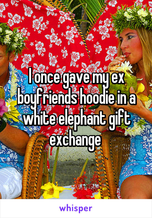 I once gave my ex boyfriends hoodie in a white elephant gift exchange