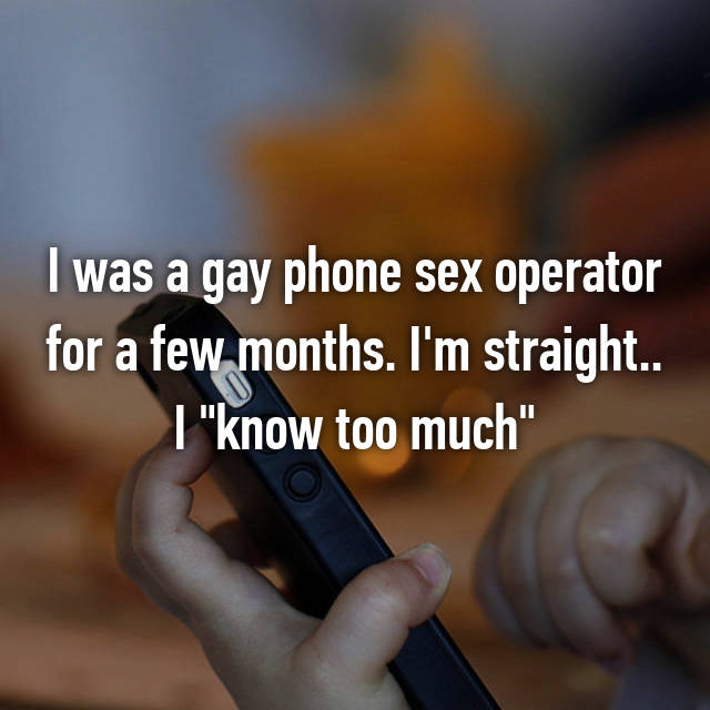 """I was a gay phone sex operator for a few months. I'm straight.. I """"know too much"""""""