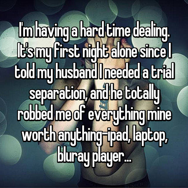 I'm having a hard time dealing. It's my first night alone since I told my husband I needed a trial separation, and he totally robbed me of everything mine worth anything-ipad, laptop, bluray player...