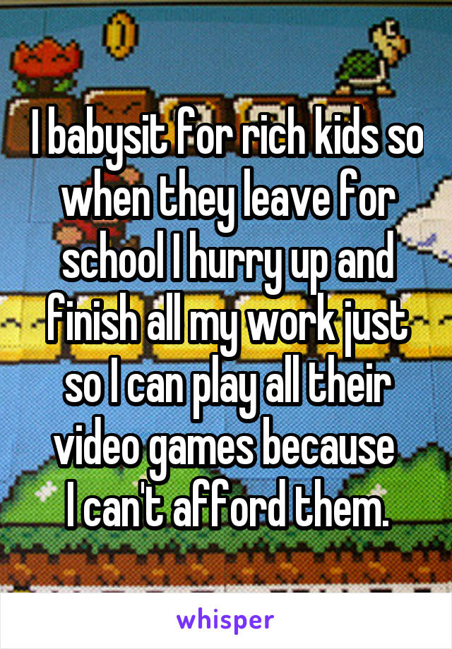 I babysit for rich kids so when they leave for school I hurry up and finish all my work just so I can play all their video games because  I can't afford them.
