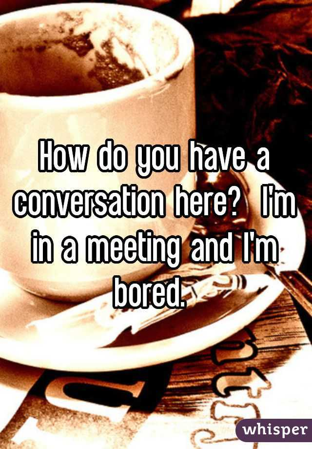 How do you have a conversation here?  I'm in a meeting and I'm bored.