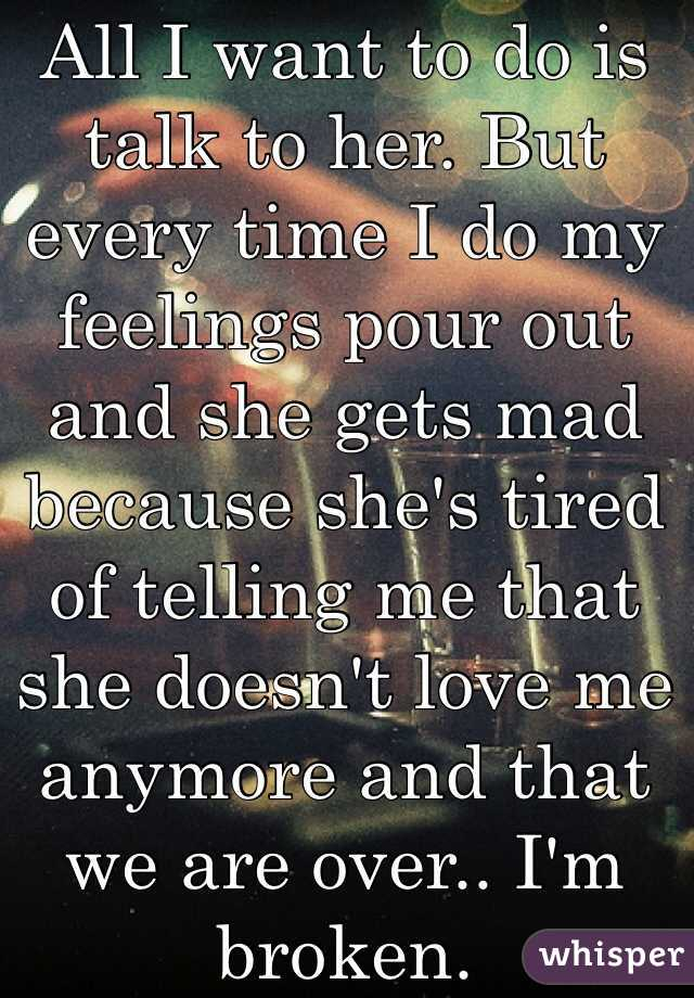 All I want to do is talk to her. But every time I do my feelings pour out and she gets mad because she's tired of telling me that she doesn't love me anymore and that we are over.. I'm broken.