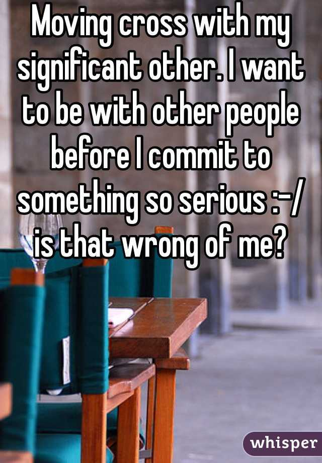 Moving cross with my significant other. I want to be with other people before I commit to something so serious :-/ is that wrong of me?
