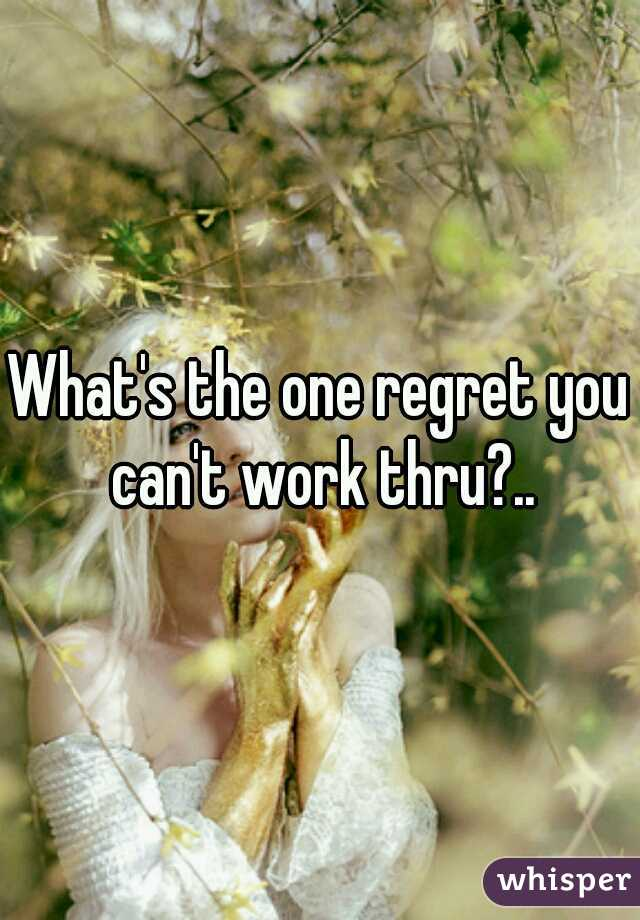What's the one regret you can't work thru?..