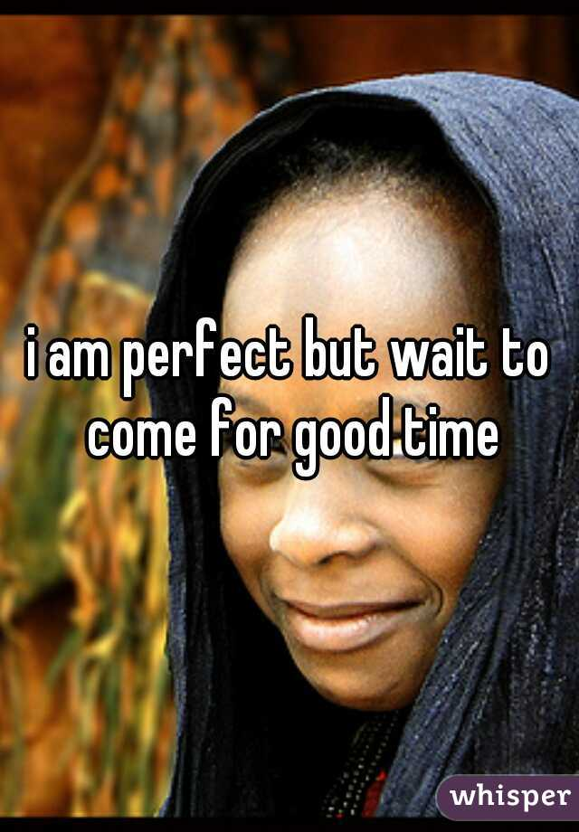 i am perfect but wait to come for good time