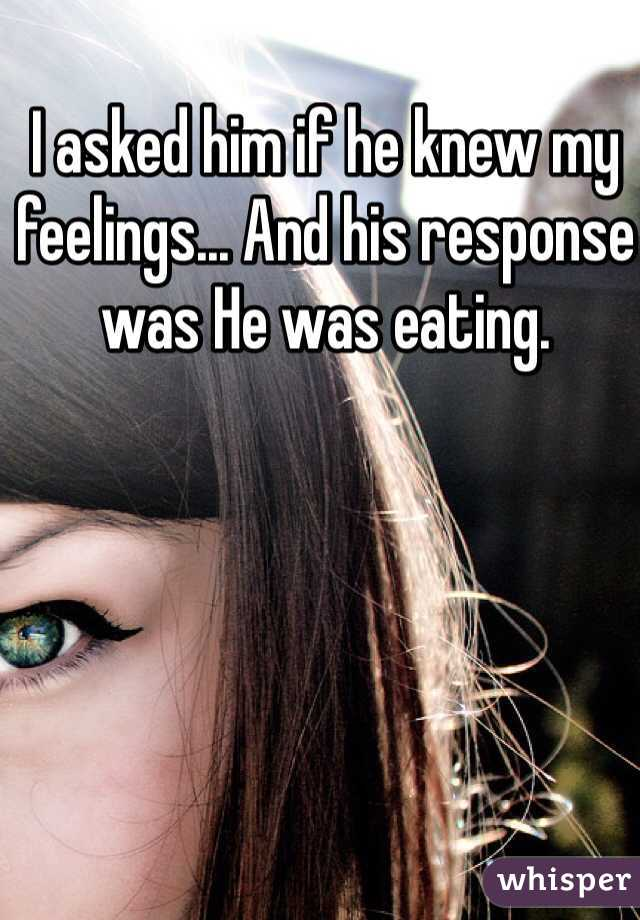 I asked him if he knew my feelings... And his response was He was eating.