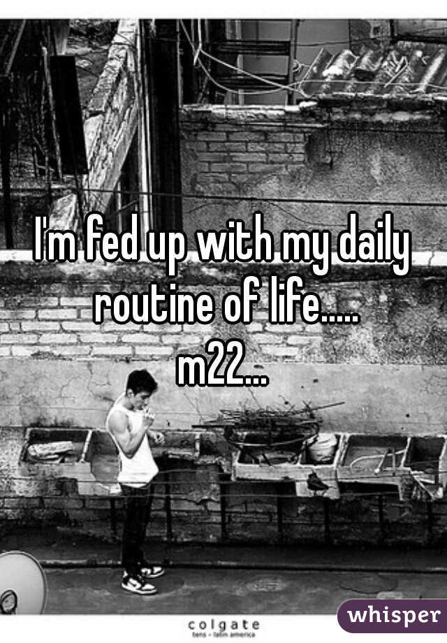 I'm fed up with my daily routine of life..... m22...