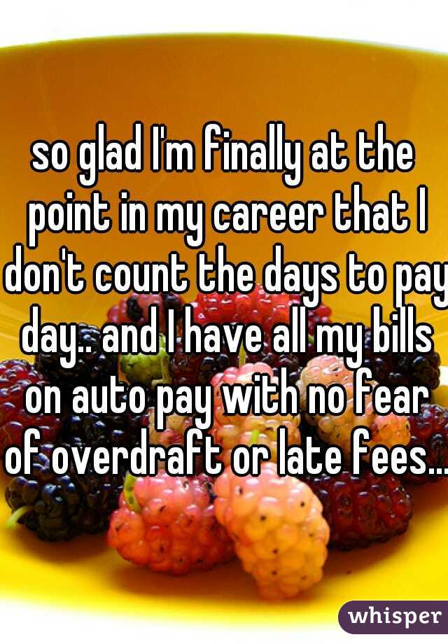 so glad I'm finally at the point in my career that I don't count the days to pay day.. and I have all my bills on auto pay with no fear of overdraft or late fees...