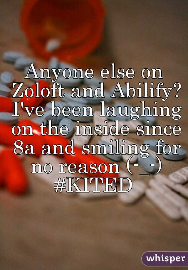 Anyone else on Zoloft and Abilify? I've been laughing on the inside since 8a and smiling for no reason (-_-) #KITED
