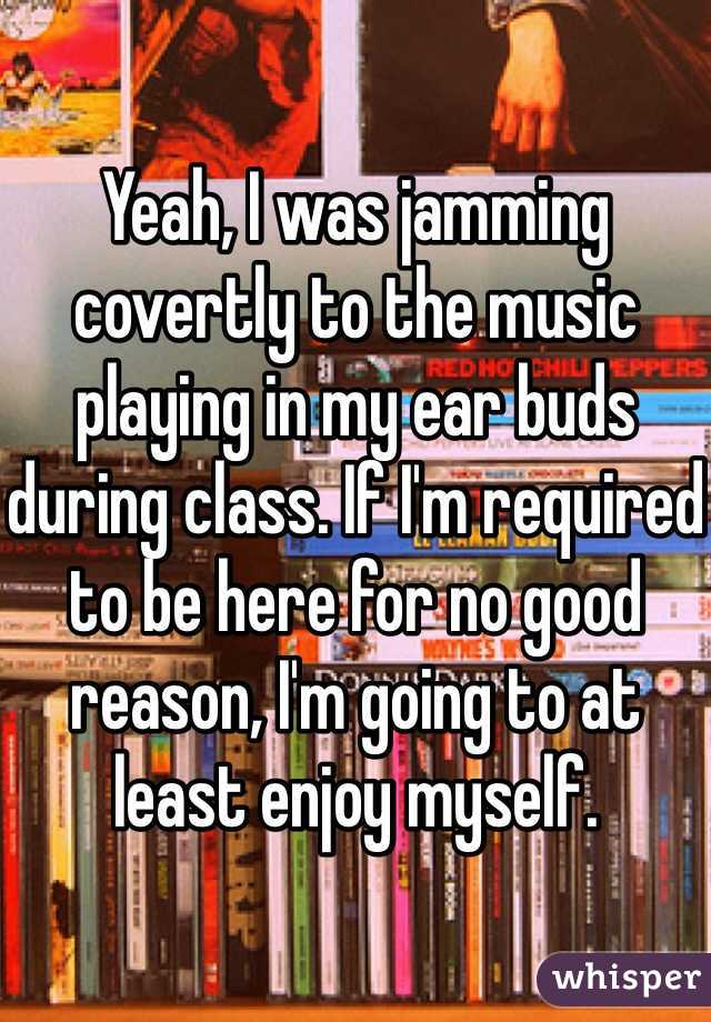 Yeah, I was jamming covertly to the music playing in my ear buds during class. If I'm required to be here for no good reason, I'm going to at least enjoy myself.