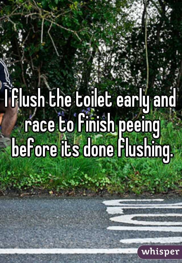 I flush the toilet early and race to finish peeing before its done flushing.