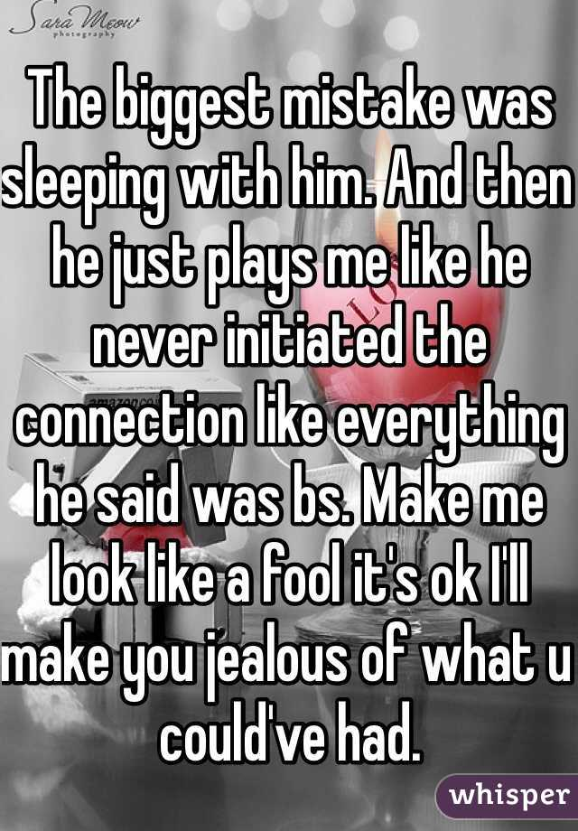 The biggest mistake was sleeping with him. And then he just plays me like he never initiated the connection like everything he said was bs. Make me look like a fool it's ok I'll make you jealous of what u could've had.