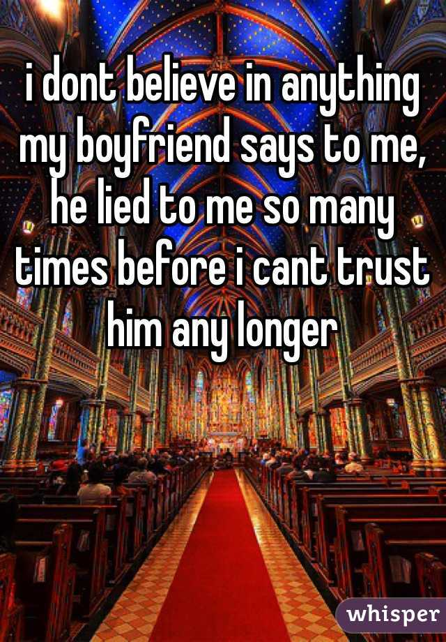i dont believe in anything my boyfriend says to me, he lied to me so many times before i cant trust him any longer