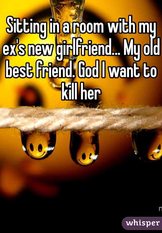 Sitting in a room with my ex's new girlfriend... My old best friend. God I want to kill her
