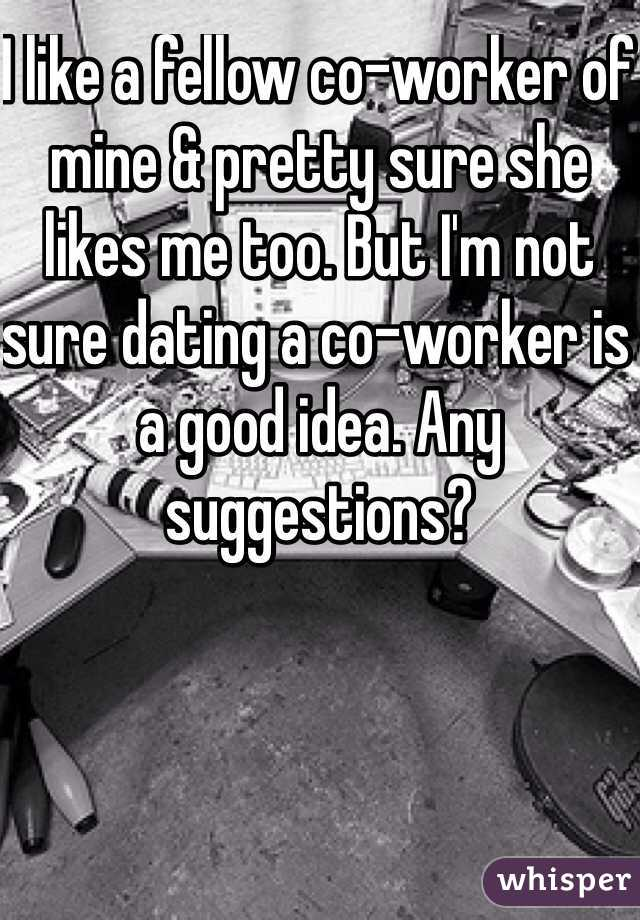 I like a fellow co-worker of mine & pretty sure she likes me too. But I'm not sure dating a co-worker is a good idea. Any suggestions?