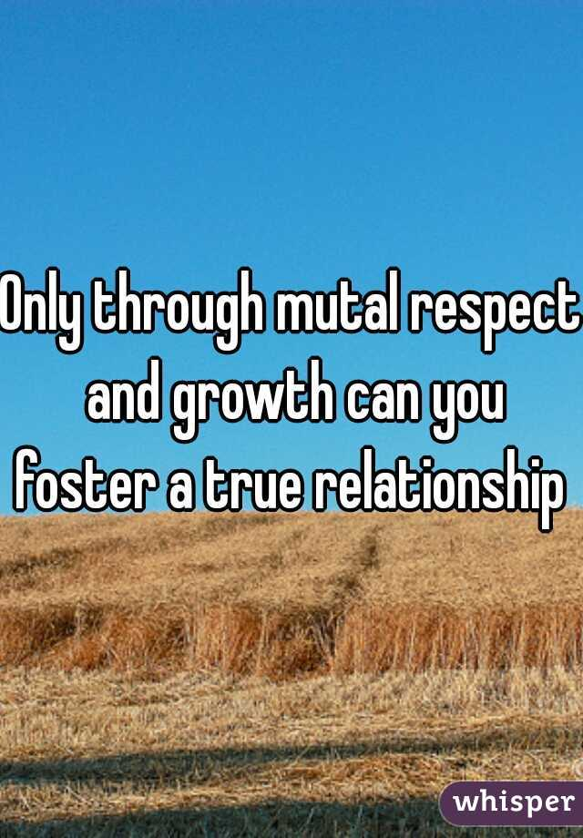 Only through mutal respect and growth can you foster a true relationship