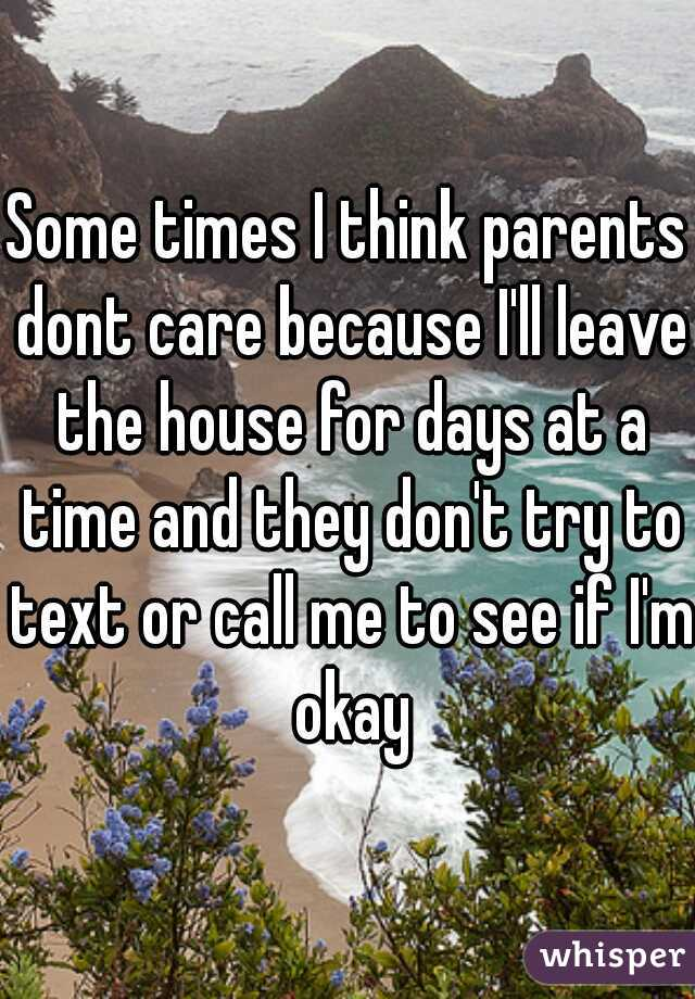 Some times I think parents dont care because I'll leave the house for days at a time and they don't try to text or call me to see if I'm okay