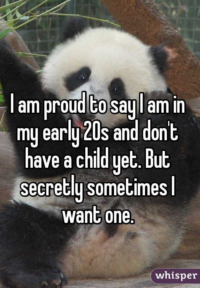 I am proud to say I am in my early 20s and don't have a child yet. But secretly sometimes I want one.