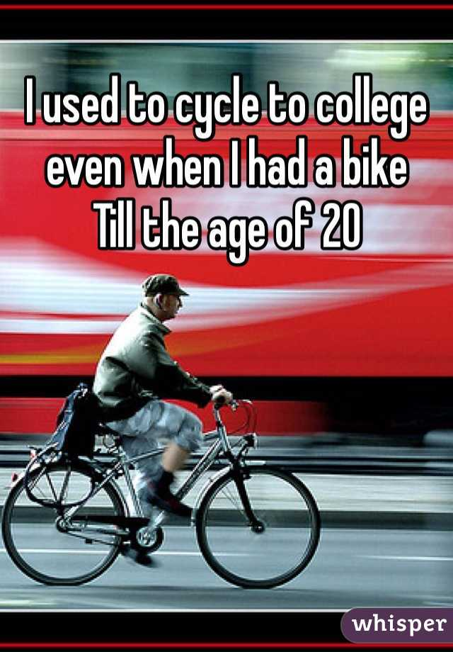 I used to cycle to college even when I had a bike Till the age of 20