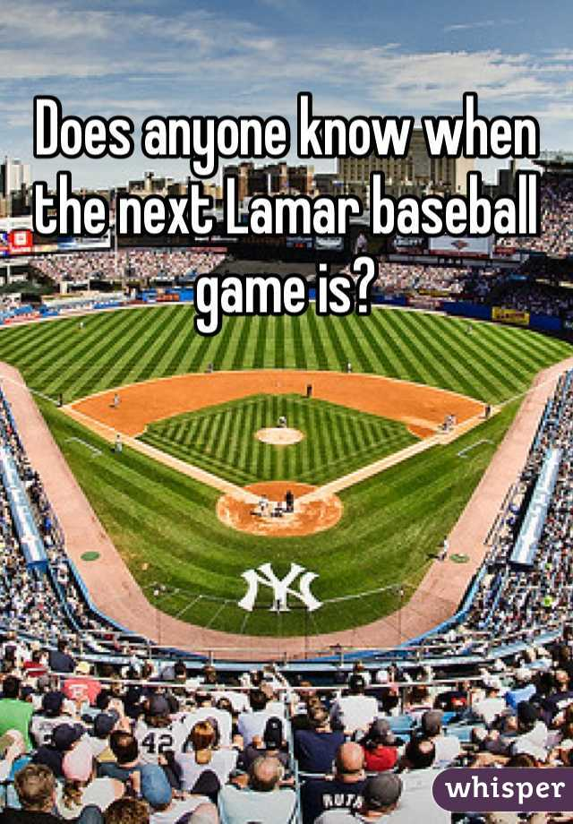 Does anyone know when the next Lamar baseball game is?