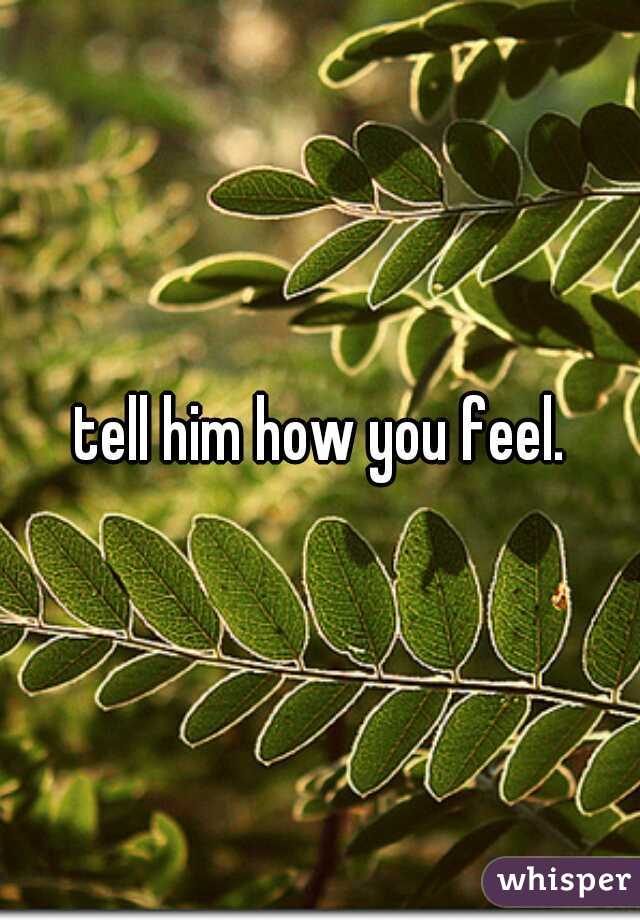 tell him how you feel.