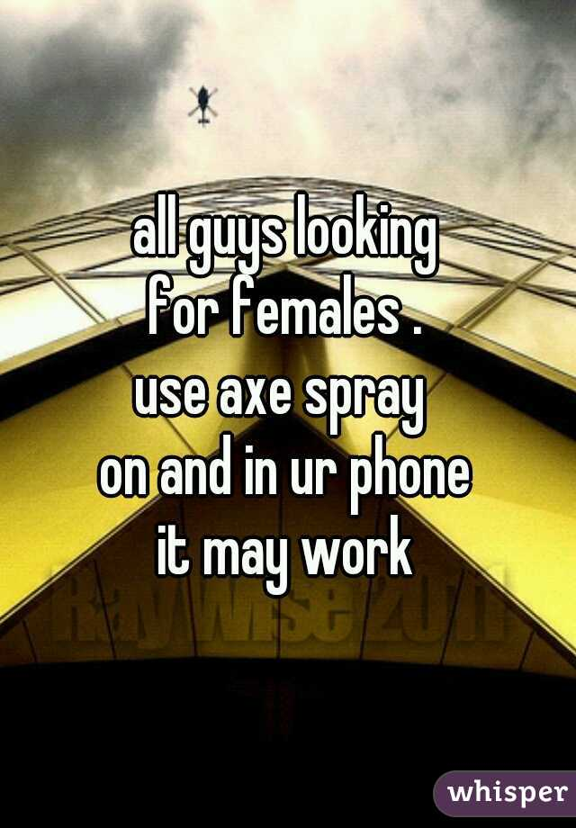all guys looking  for females .  use axe spray  on and in ur phone  it may work