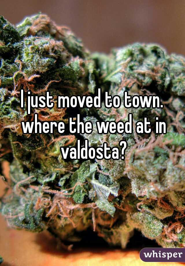 I just moved to town. where the weed at in valdosta?