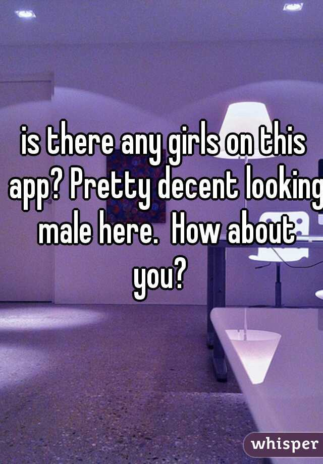 is there any girls on this app? Pretty decent looking male here.  How about you?