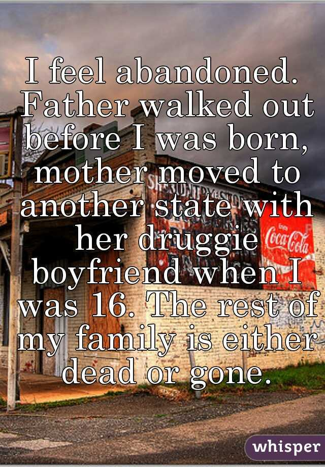 I feel abandoned. Father walked out before I was born, mother moved to another state with her druggie boyfriend when I was 16. The rest of my family is either dead or gone.