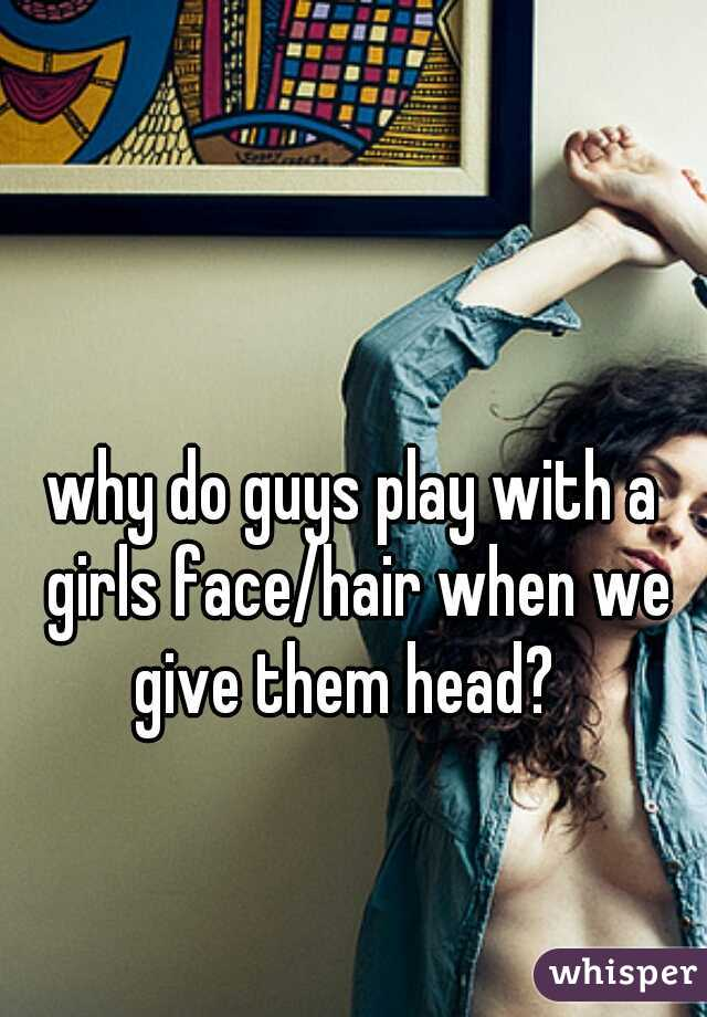 why do guys play with a girls face/hair when we give them head?