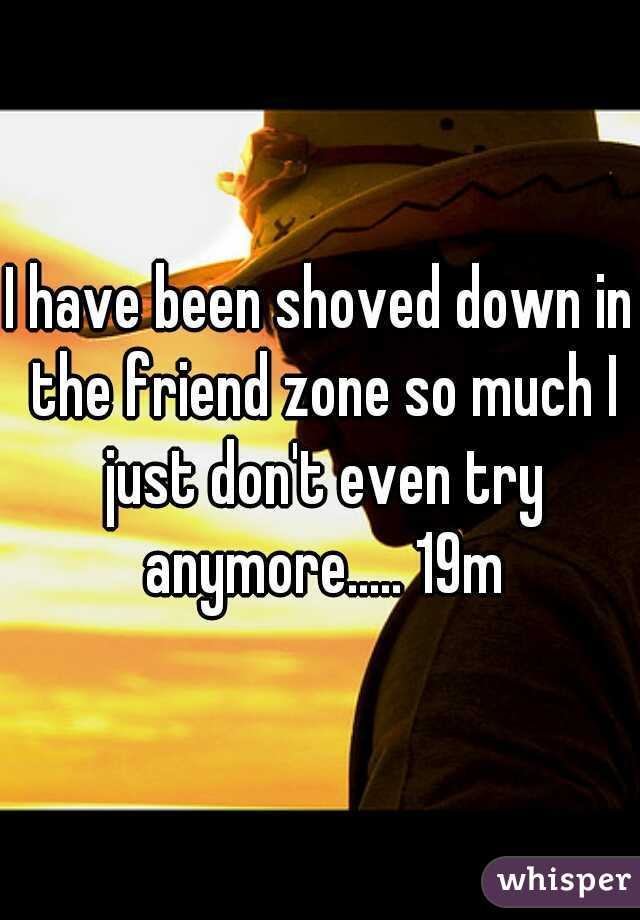 I have been shoved down in the friend zone so much I just don't even try anymore..... 19m
