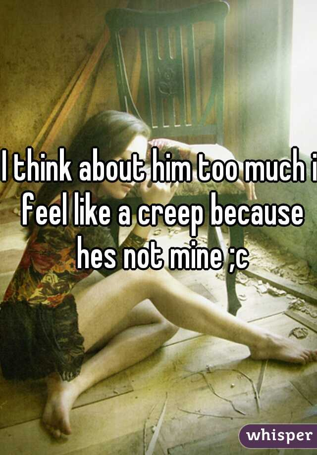 I think about him too much i feel like a creep because hes not mine ;c