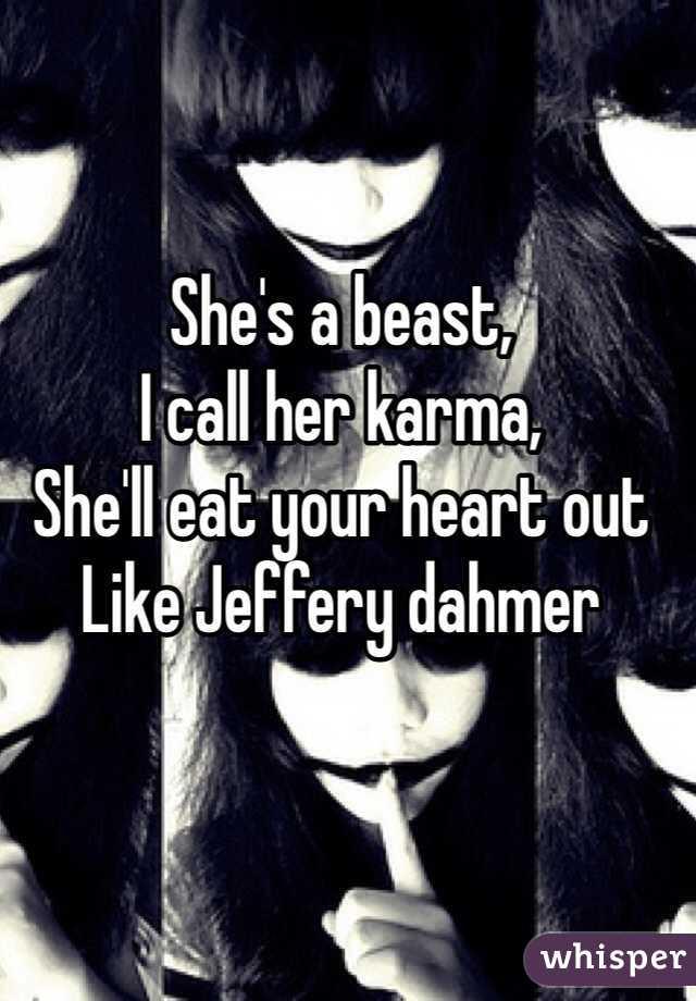 She's a beast, I call her karma, She'll eat your heart out  Like Jeffery dahmer