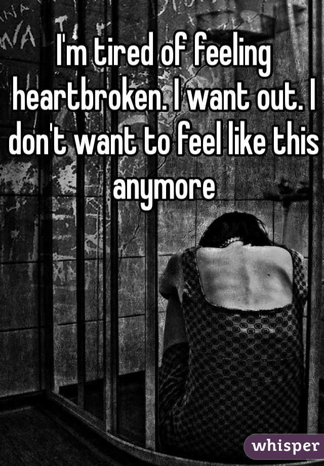 I'm tired of feeling heartbroken. I want out. I don't want to feel like this anymore