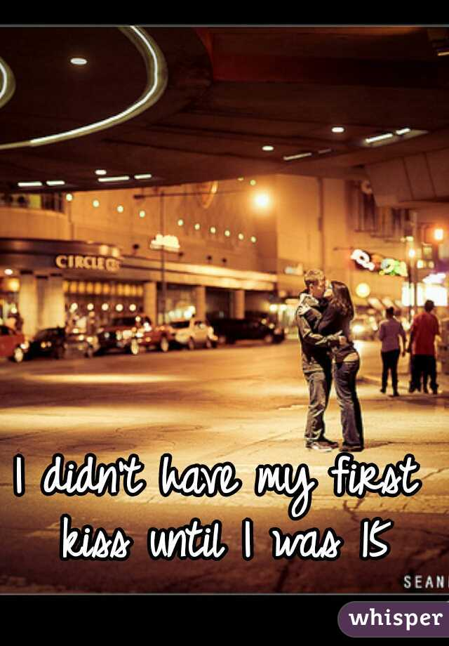 I didn't have my first kiss until I was 15